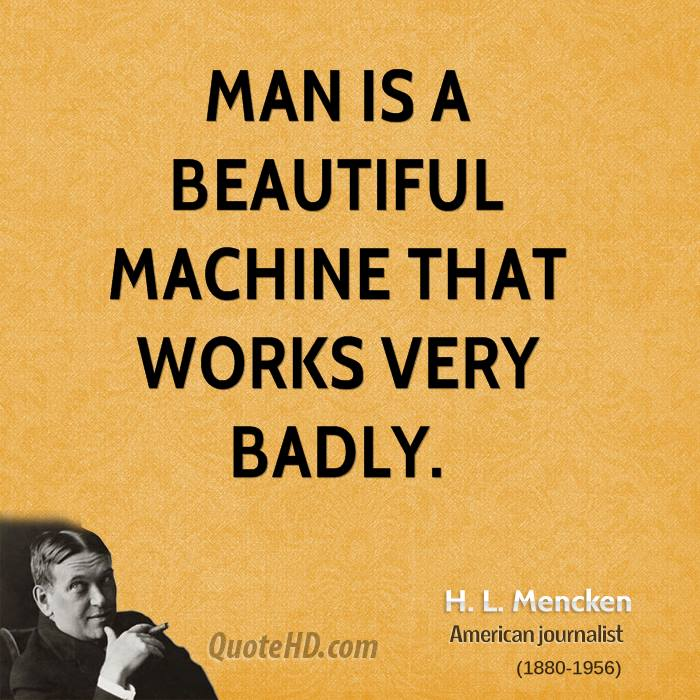 Man is a beautiful machine that works very badly.