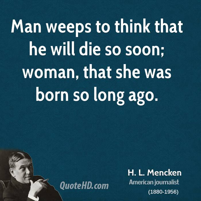 Man weeps to think that he will die so soon; woman, that she was born so long ago.