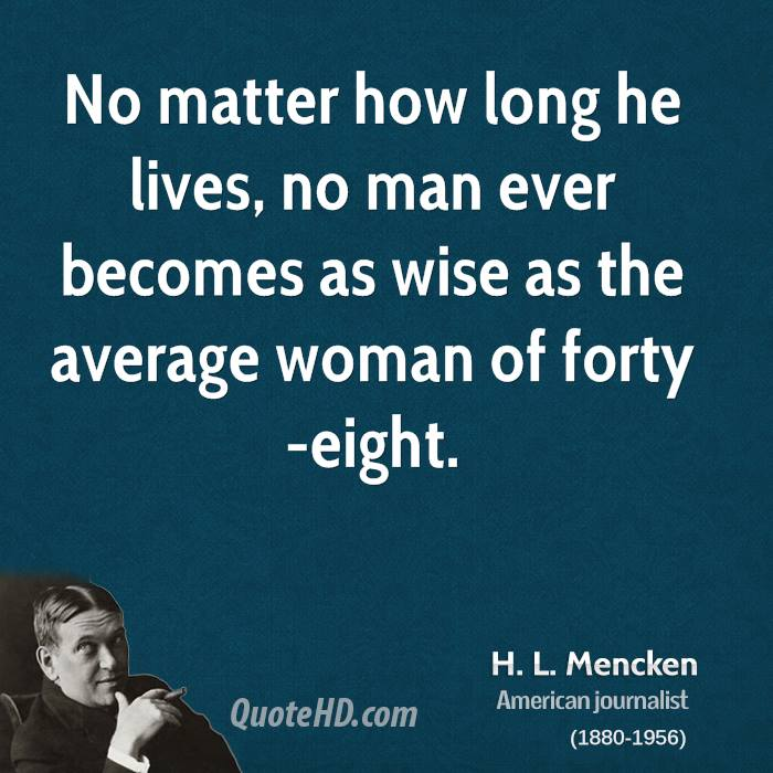 No matter how long he lives, no man ever becomes as wise as the average woman of forty-eight.
