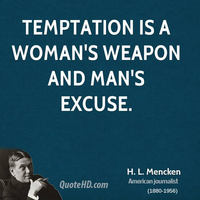 Temptation is a woman's weapon and man's excuse.