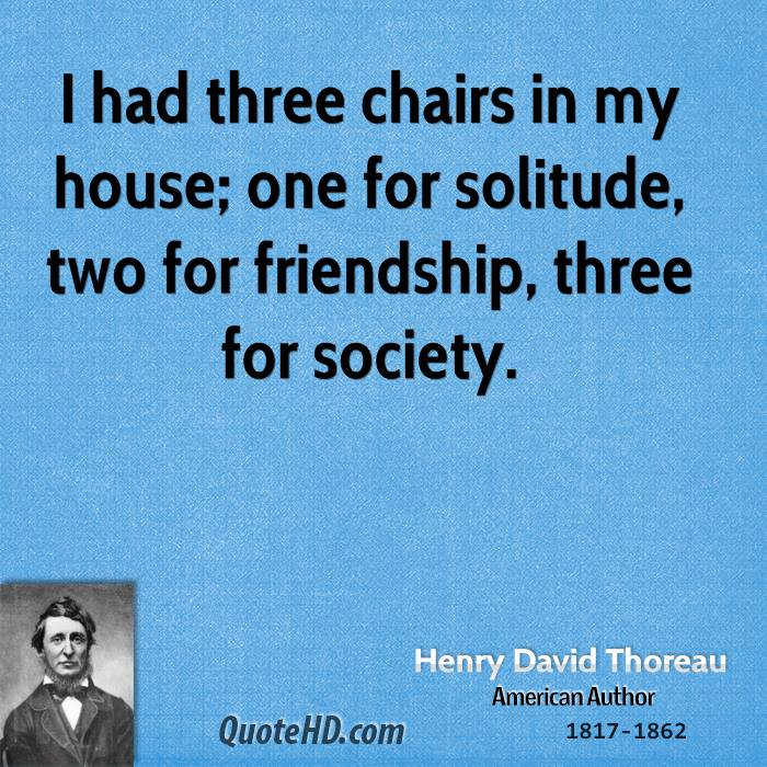 I had three chairs in my house; one for solitude, two for friendship, three for society.