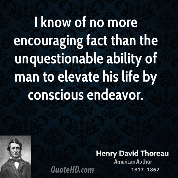 I know of no more encouraging fact than the unquestionable ability of man to elevate his life by conscious endeavor.