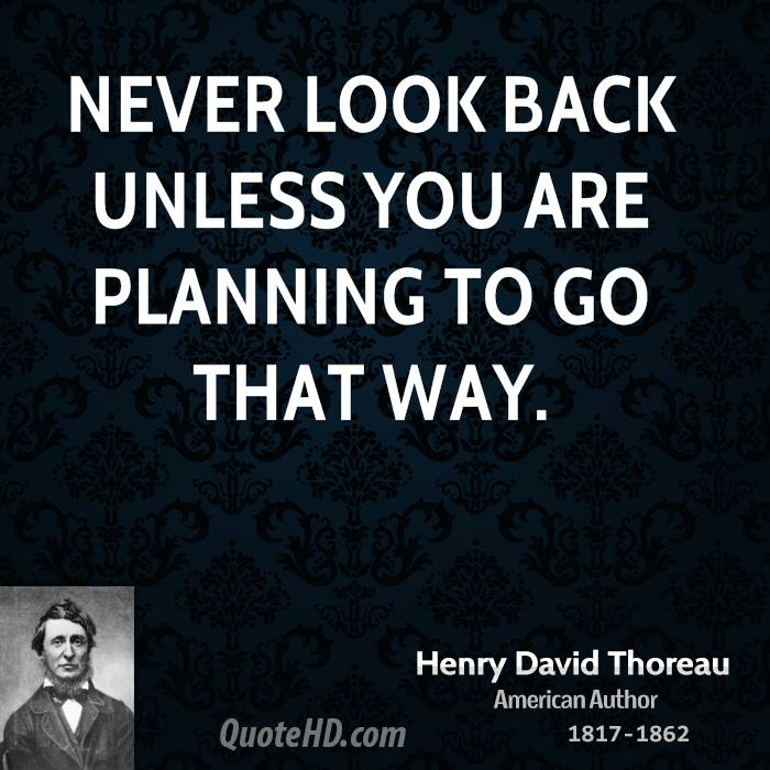 Never look back unless you are planning to go that way.