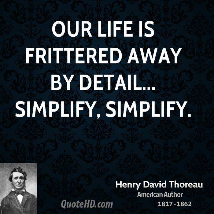 Our Life Is Frittered Away By Detail... Simplify, Simplify.