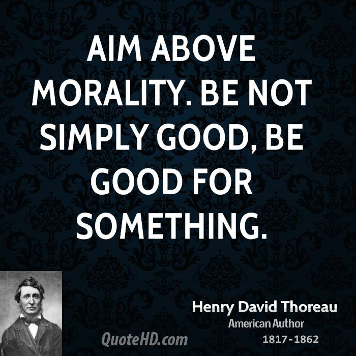 Aim above morality. Be not simply good, be good for something.
