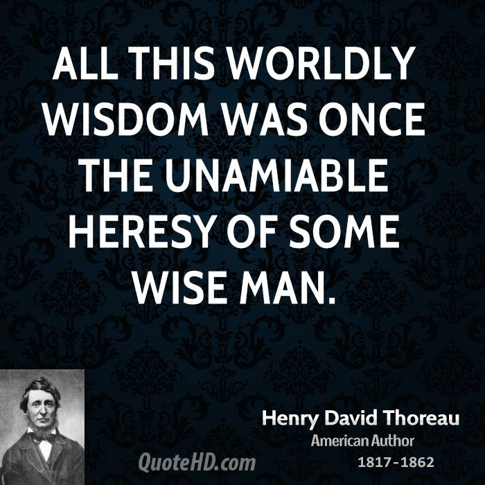 All this worldly wisdom was once the unamiable heresy of some wise man.