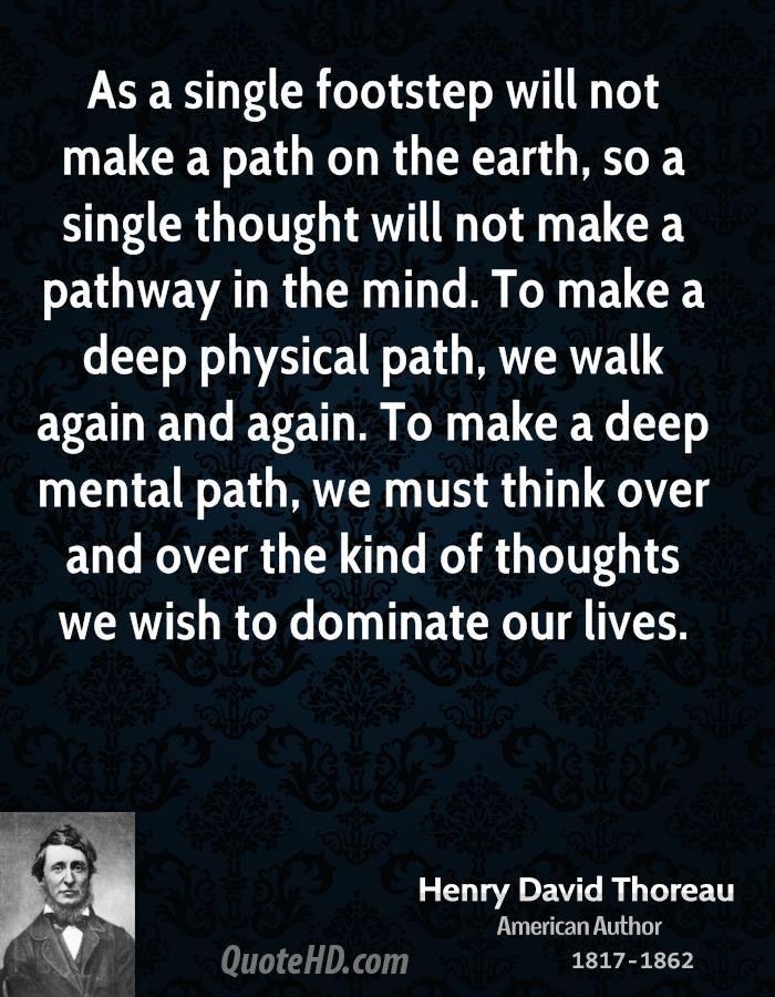 As a single footstep will not make a path on the earth, so a single thought will not make a pathway in the mind. To make a deep physical path, we walk again and again. To make a deep mental path, we must think over and over the kind of thoughts we wish to dominate our lives.