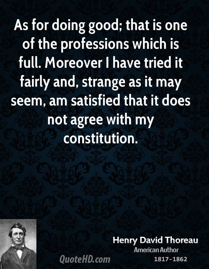 As for doing good; that is one of the professions which is full. Moreover I have tried it fairly and, strange as it may seem, am satisfied that it does not agree with my constitution.