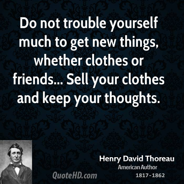 Do not trouble yourself much to get new things, whether clothes or friends... Sell your clothes and keep your thoughts.