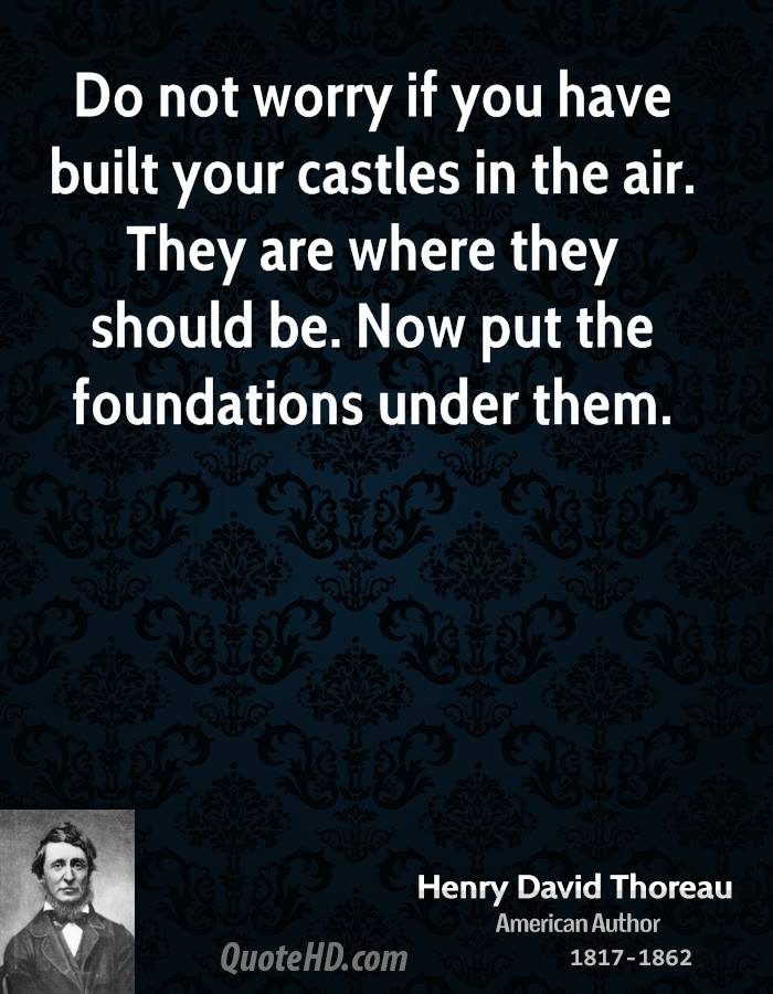 Do not worry if you have built your castles in the air. They are where they should be. Now put the foundations under them.