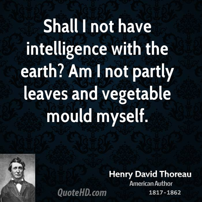 Shall I not have intelligence with the earth? Am I not partly leaves and vegetable mould myself.