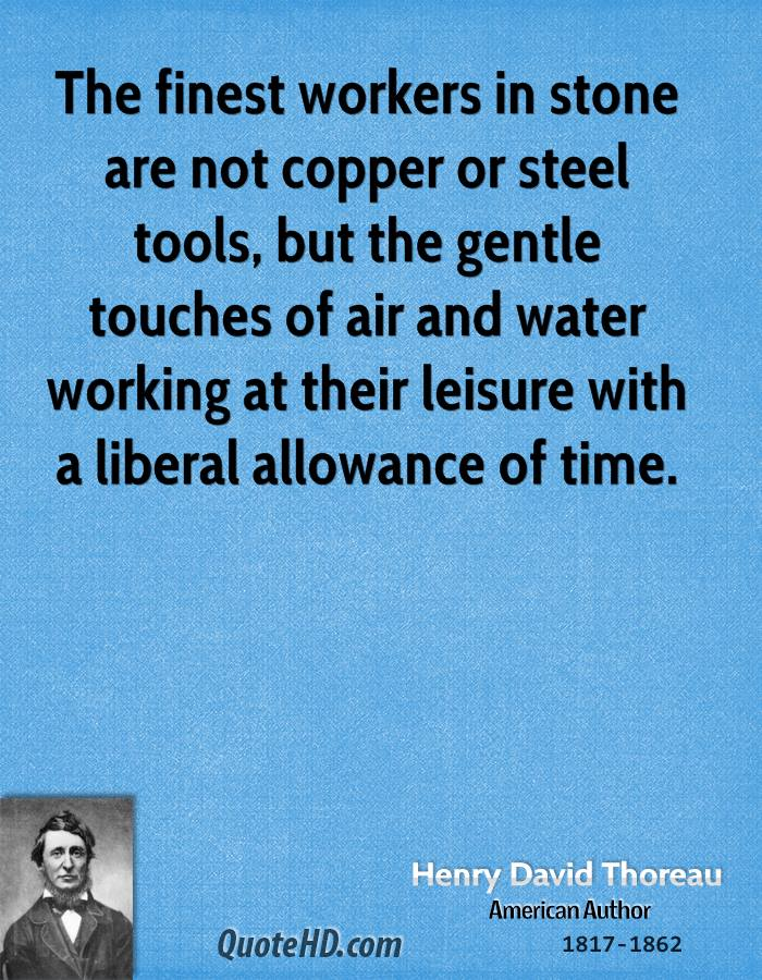 The finest workers in stone are not copper or steel tools, but the gentle touches of air and water working at their leisure with a liberal allowance of time.