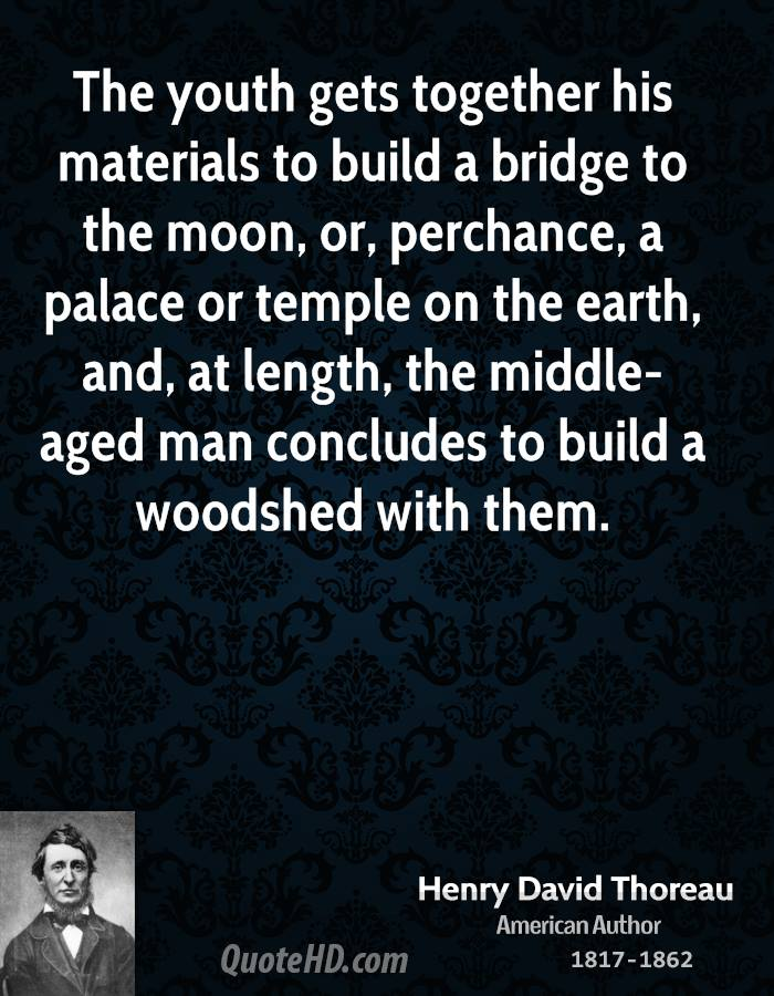 The youth gets together his materials to build a bridge to the moon, or, perchance, a palace or temple on the earth, and, at length, the middle-aged man concludes to build a woodshed with them.