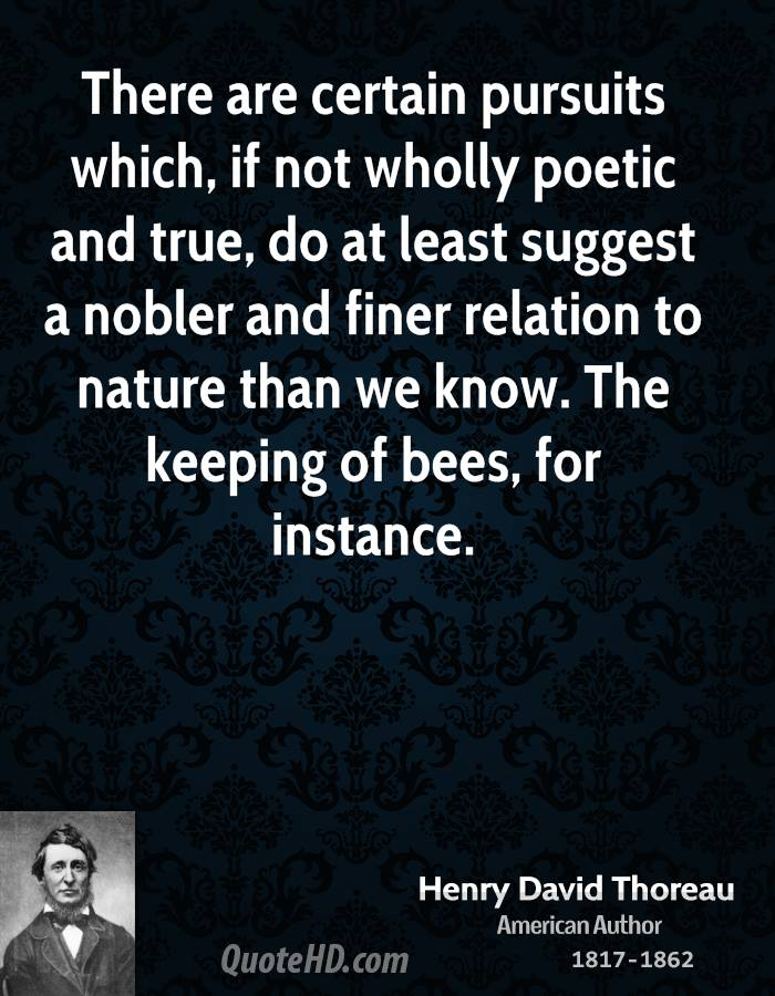 There are certain pursuits which, if not wholly poetic and true, do at least suggest a nobler and finer relation to nature than we know. The keeping of bees, for instance.