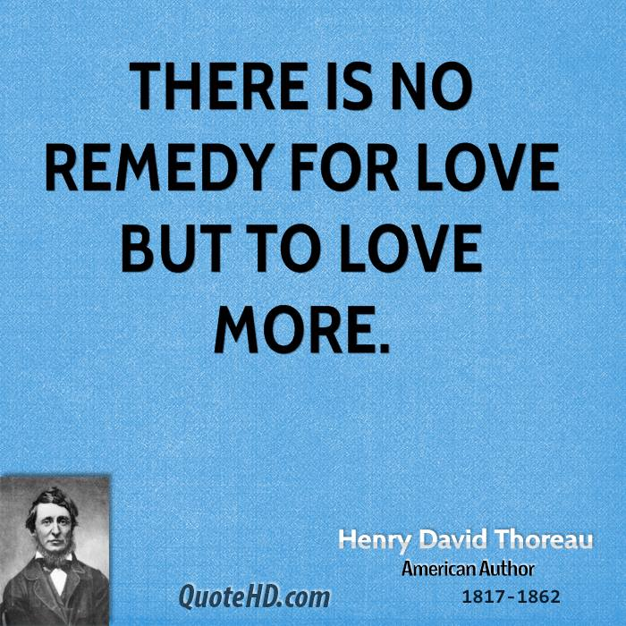 There is no remedy for love but to love more.