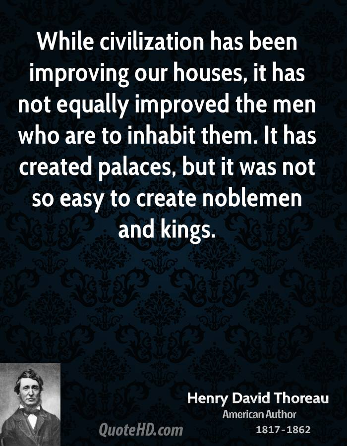 While civilization has been improving our houses, it has not equally improved the men who are to inhabit them. It has created palaces, but it was not so easy to create noblemen and kings.