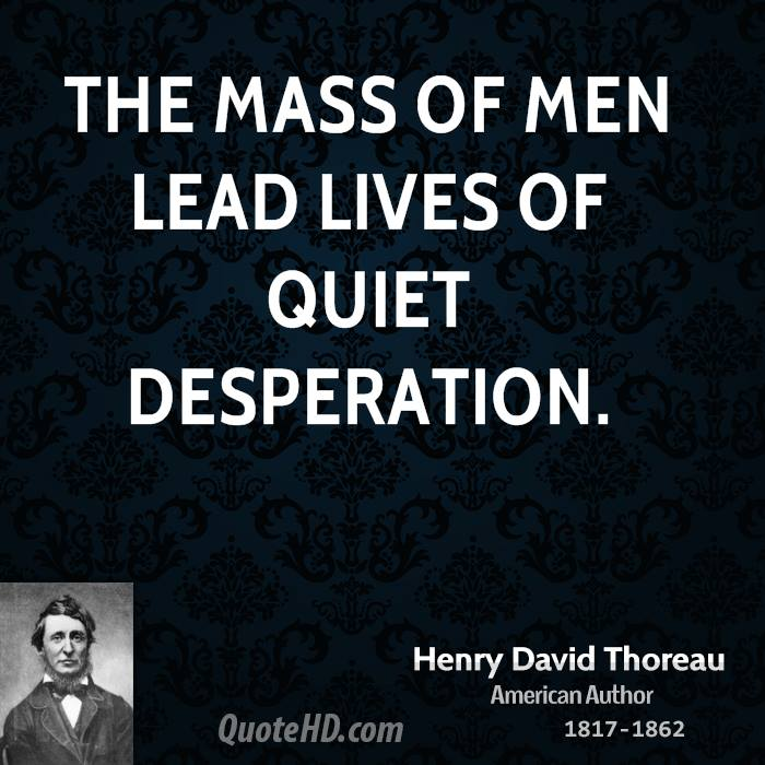 The mass of men lead lives of quiet desperation.