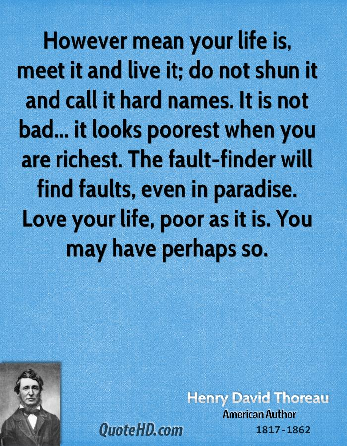 However mean your life is, meet it and live it; do not shun it and call it hard names. It is not bad... it looks poorest when you are richest. The fault-finder will find faults, even in paradise. Love your life, poor as it is. You may have perhaps so.
