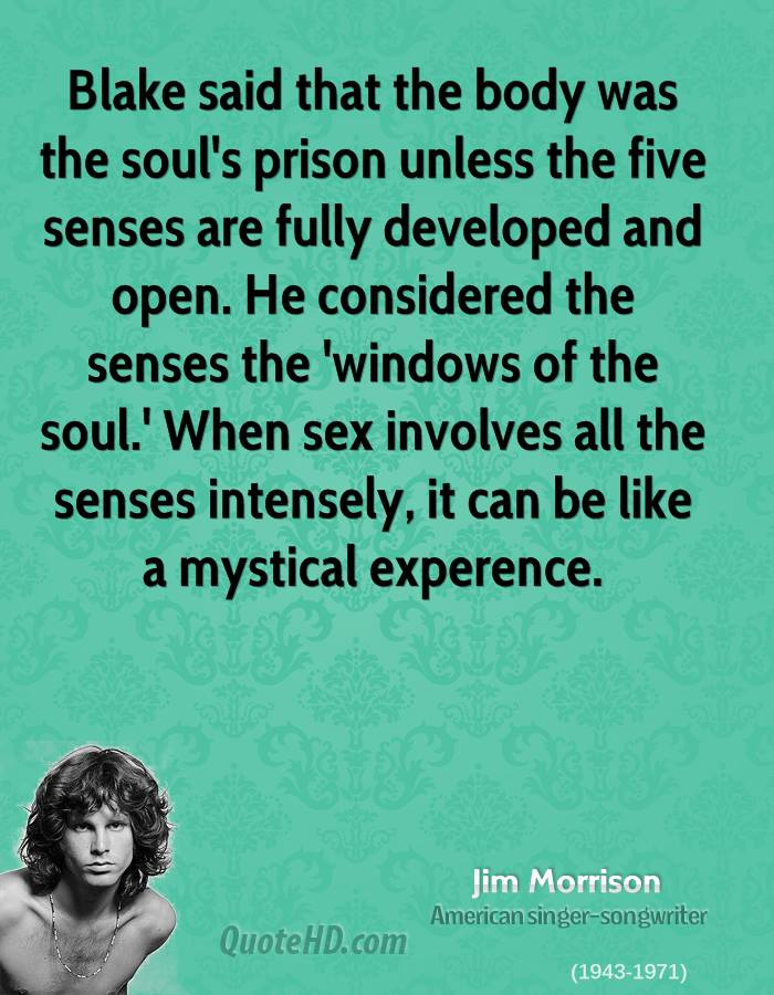 Blake said that the body was the soul's prison unless the five senses are fully developed and open. He considered the senses the 'windows of the soul.' When sex involves all the senses intensely, it can be like a mystical experence.