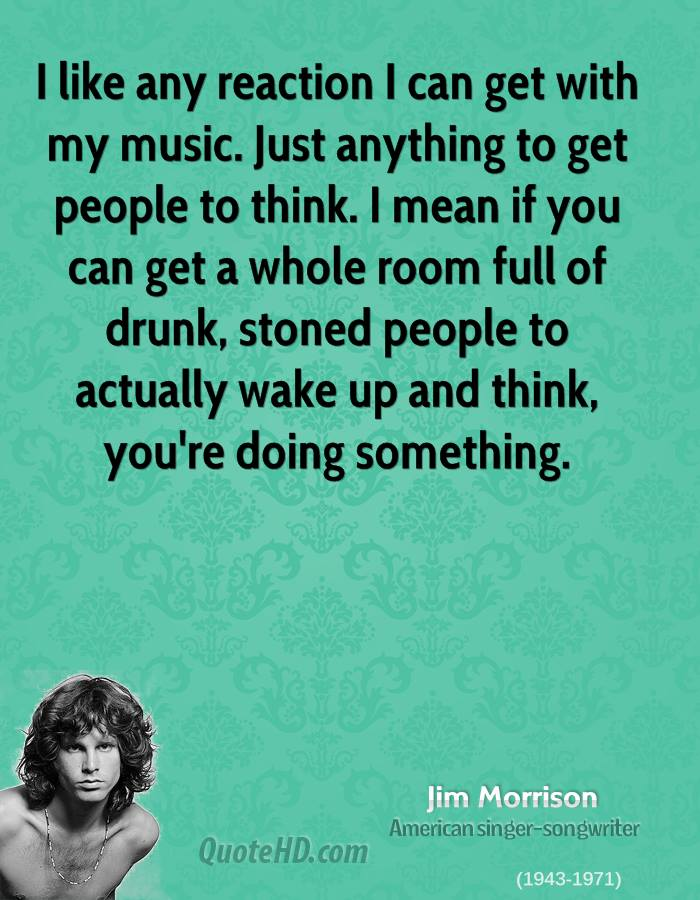 I like any reaction I can get with my music. Just anything to get people to think. I mean if you can get a whole room full of drunk, stoned people to actually wake up and think, you're doing something.