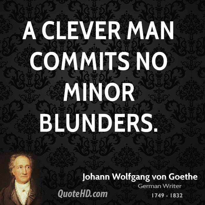 A clever man commits no minor blunders.
