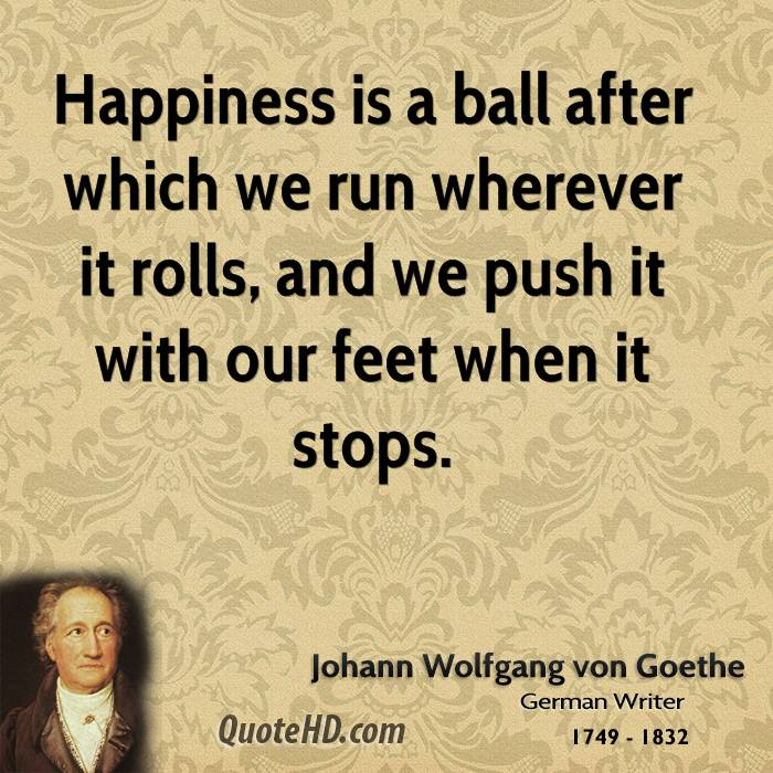 Happiness is a ball after which we run wherever it rolls, and we push it with our feet when it stops.