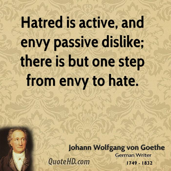 Hatred is active, and envy passive dislike; there is but one step from envy to hate.