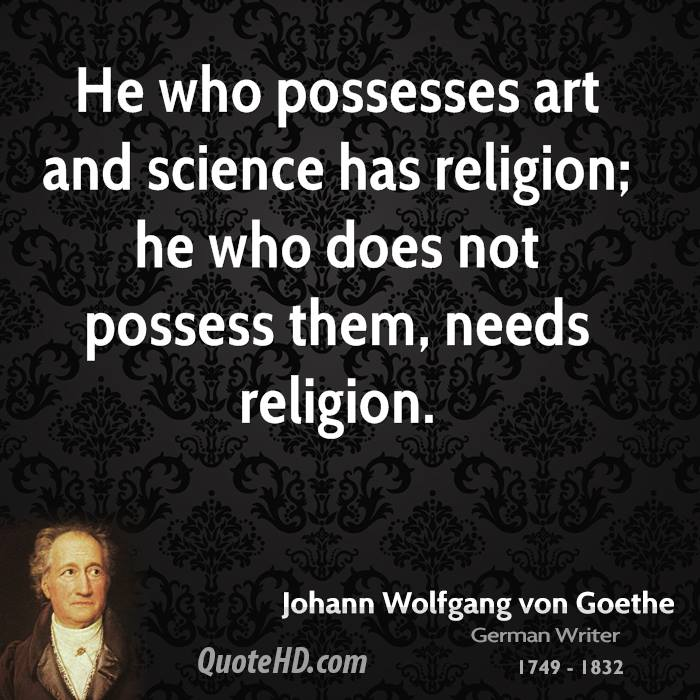 He who possesses art and science has religion; he who does not possess them, needs religion.
