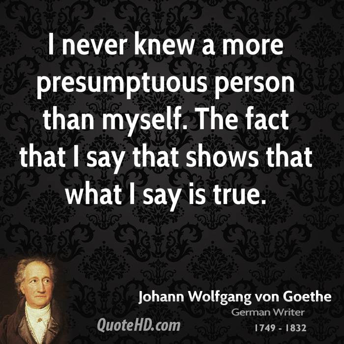 I never knew a more presumptuous person than myself. The fact that I say that shows that what I say is true.