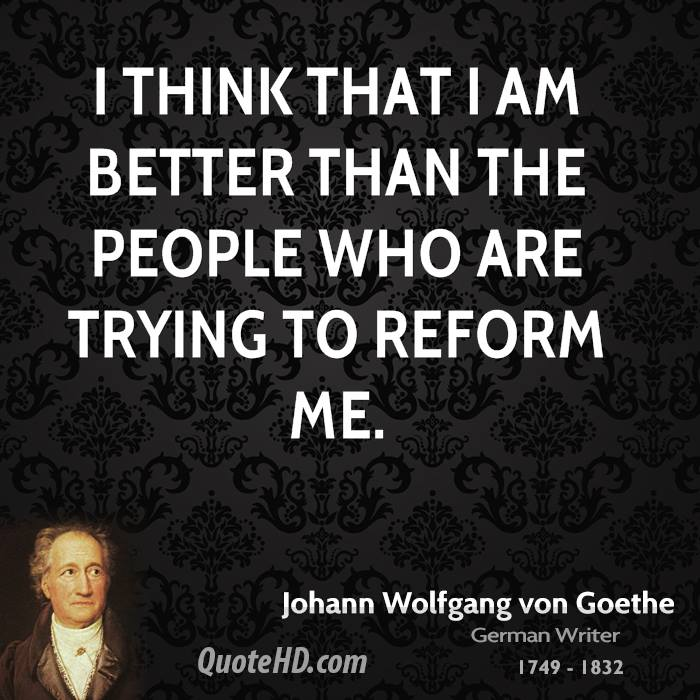 I think that I am better than the people who are trying to reform me.