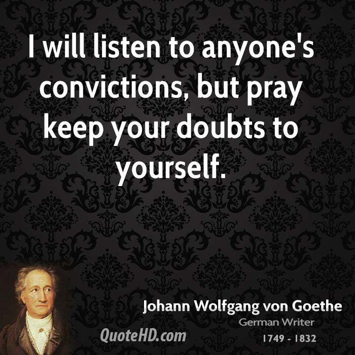 I will listen to anyone's convictions, but pray keep your doubts to yourself.