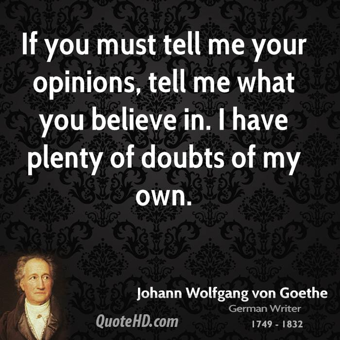 If you must tell me your opinions, tell me what you believe in. I have plenty of doubts of my own.