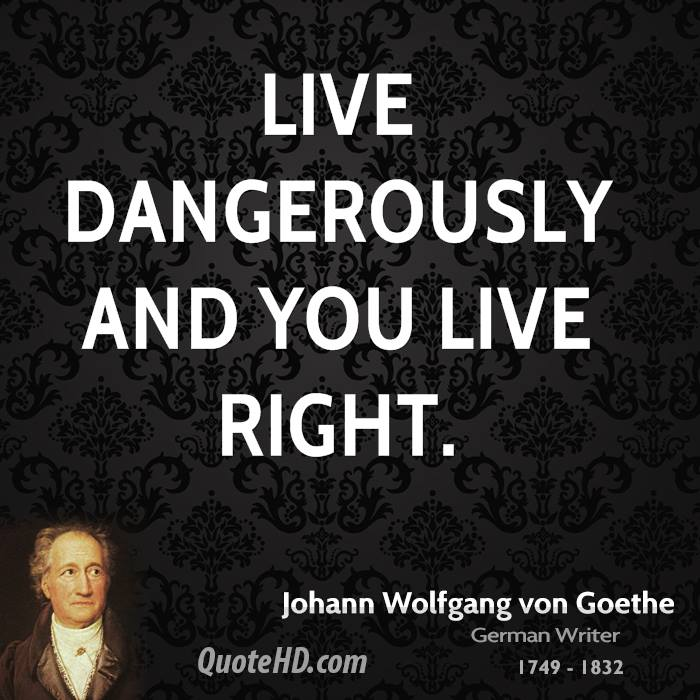 Live dangerously and you live right.