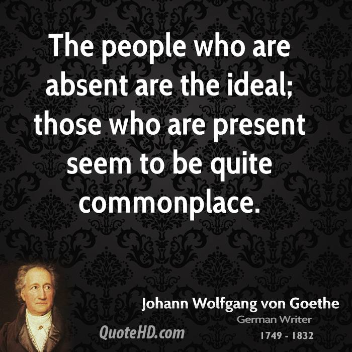 The people who are absent are the ideal; those who are present seem to be quite commonplace.