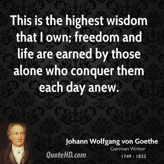 This is the highest wisdom that I own; freedom and life are earned by those alone who conquer them each day anew.