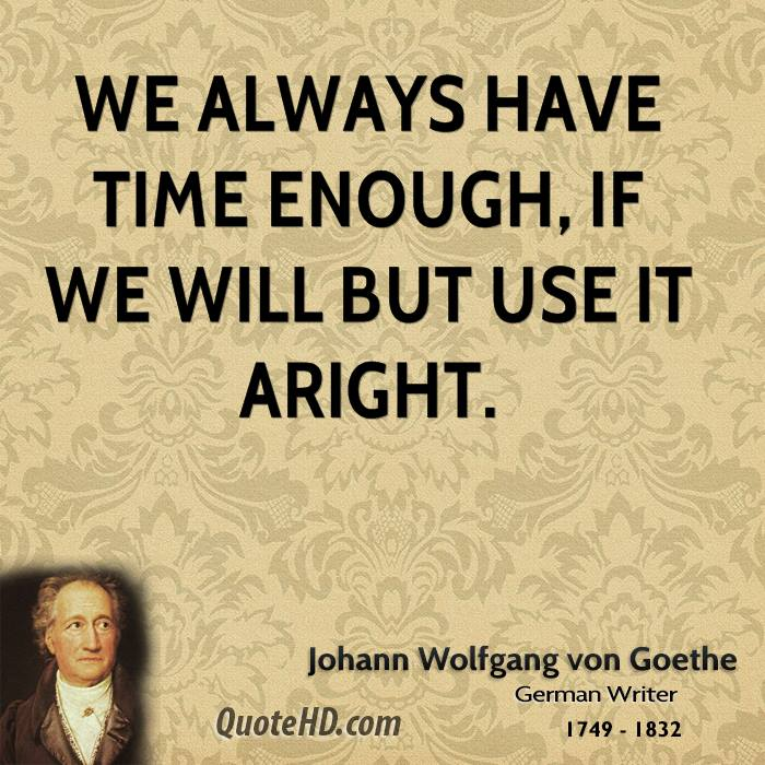 We always have time enough, if we will but use it aright.