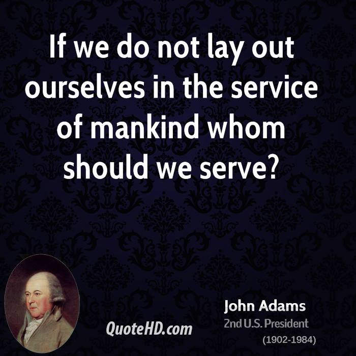 If we do not lay out ourselves in the service of mankind whom should we serve?