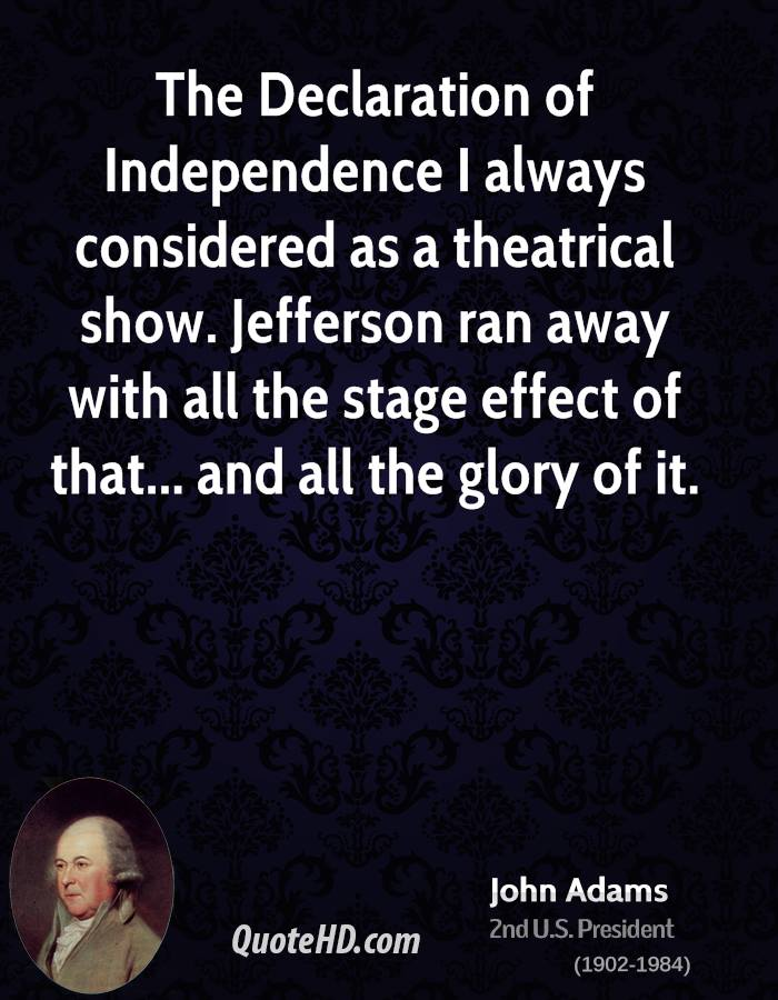 The Declaration of Independence I always considered as a theatrical show. Jefferson ran away with all the stage effect of that... and all the glory of it.