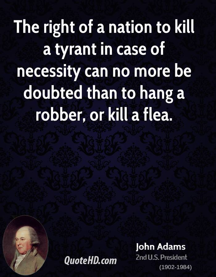 The right of a nation to kill a tyrant in case of necessity can no more be doubted than to hang a robber, or kill a flea.