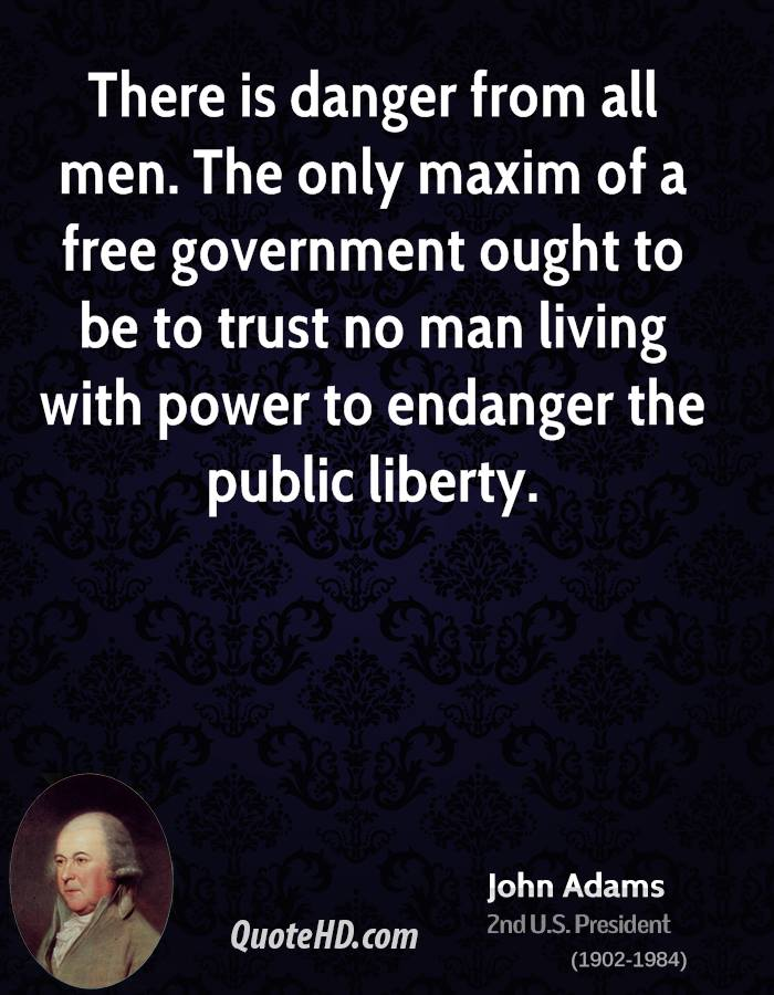 There is danger from all men. The only maxim of a free government ought to be to trust no man living with power to endanger the public liberty.