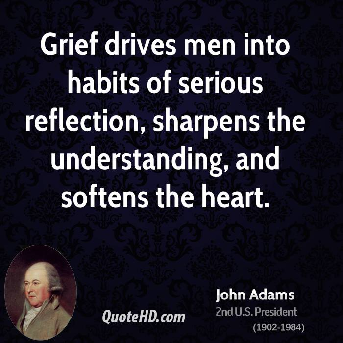 Grief drives men into habits of serious reflection, sharpens the understanding, and softens the heart.