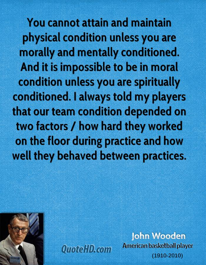 You cannot attain and maintain physical condition unless you are morally and mentally conditioned. And it is impossible to be in moral condition unless you are spiritually conditioned. I always told my players that our team condition depended on two factors / how hard they worked on the floor during practice and how well they behaved between practices.