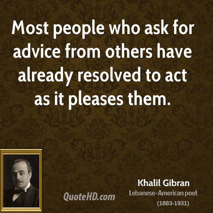Most people who ask for advice from others have already resolved to act as it pleases them.