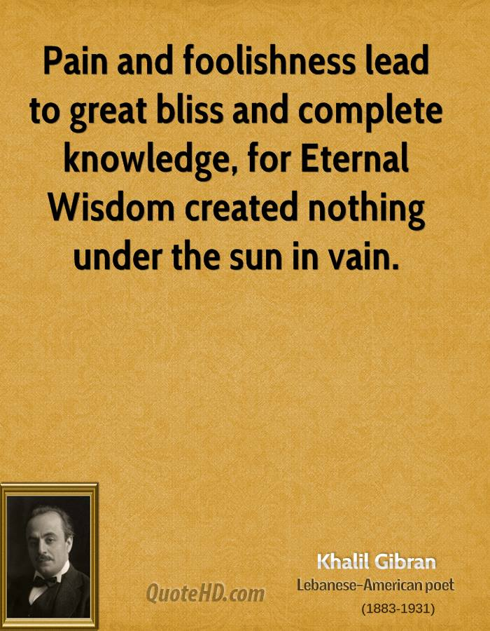 Pain and foolishness lead to great bliss and complete knowledge, for Eternal Wisdom created nothing under the sun in vain.