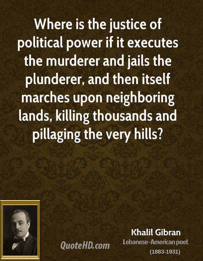 Where is the justice of political power if it executes the murderer and jails the plunderer, and then itself marches upon neighboring lands, killing thousands and pillaging the very hills?
