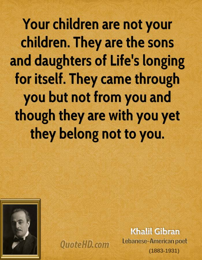 Your children are not your children. They are the sons and daughters of Life's longing for itself. They came through you but not from you and though they are with you yet they belong not to you.