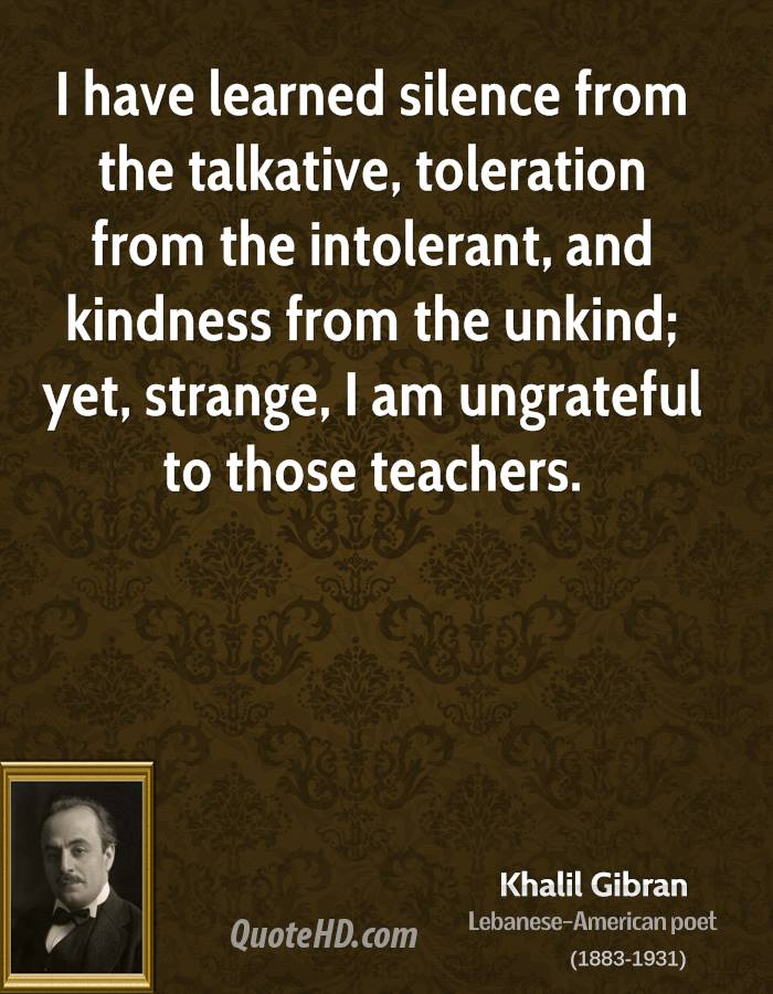 I have learned silence from the talkative, toleration from the intolerant, and kindness from the unkind; yet, strange, I am ungrateful to those teachers.