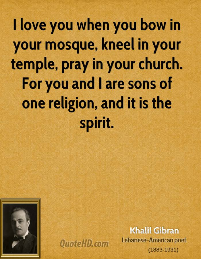 I love you when you bow in your mosque, kneel in your temple, pray in your church. For you and I are sons of one religion, and it is the spirit.