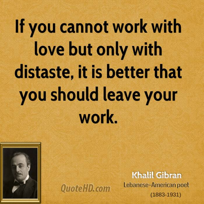If you cannot work with love but only with distaste, it is better that you should leave your work.