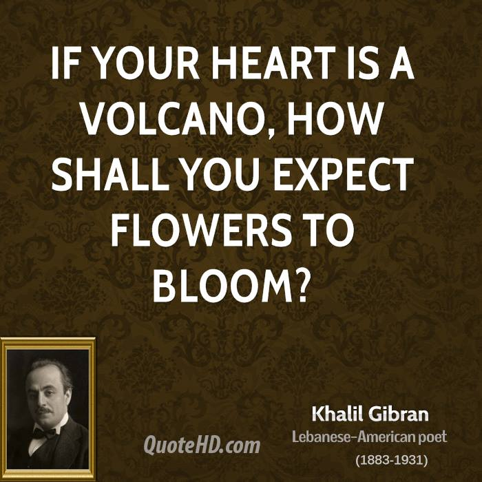 If your heart is a volcano, how shall you expect flowers to bloom?